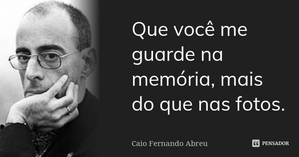 Que você me guarde na memória, mais do que nas fotos.... Frase de Caio Fernando Abreu.