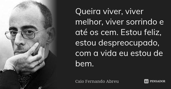 Queira viver, viver melhor, viver sorrindo e até os cem. Estou feliz, estou despreocupado, com a vida eu estou de bem.... Frase de Caio Fernando Abreu.