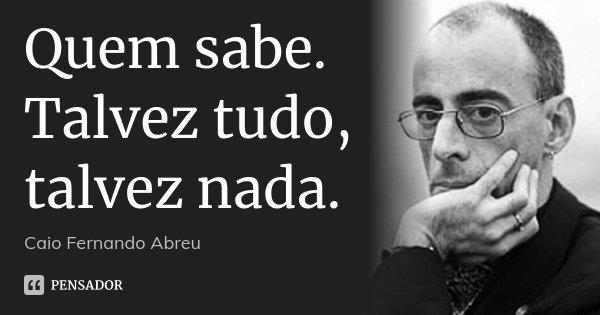 Quem sabe. Talvez tudo, talvez nada.... Frase de Caio Fernando Abreu.