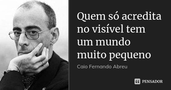 Quem só acredita no visível tem um mundo muito pequeno... Frase de Caio Fernando Abreu.