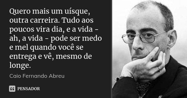 Quero mais um uísque, outra carreira. Tudo aos poucos vira dia, e a vida - ah, a vida - pode ser medo e mel quando você se entrega e vê, mesmo de longe.... Frase de Caio Fernando Abreu.