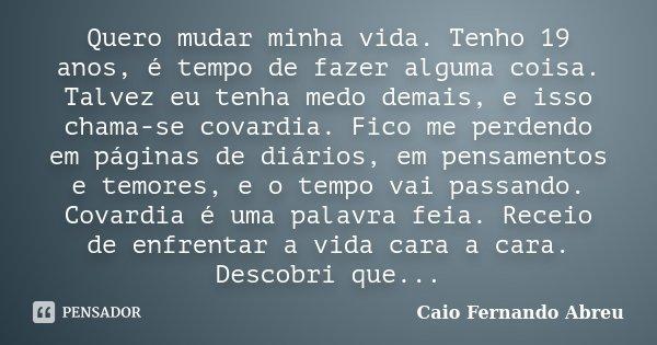 Quero mudar minha vida. Tenho 19 anos, é tempo de fazer alguma coisa. Talvez eu tenha medo demais, e isso chama-se covardia. Fico me perdendo em páginas de diár... Frase de Caio Fernando Abreu.