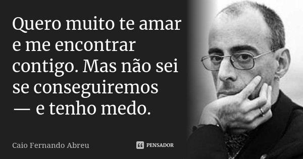 Quero muito te amar e me encontrar contigo. Mas não sei se conseguiremos — e tenho medo.... Frase de Caio Fernando Abreu.