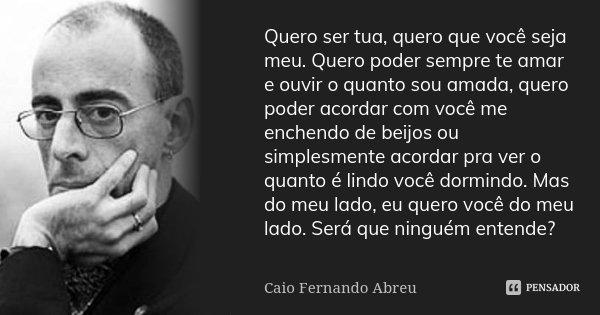 Quero ser tua, quero que você seja meu. Quero poder sempre te amar e ouvir o quanto sou amada, quero poder acordar com você me enchendo de beijos ou simplesment... Frase de Caio Fernando Abreu.