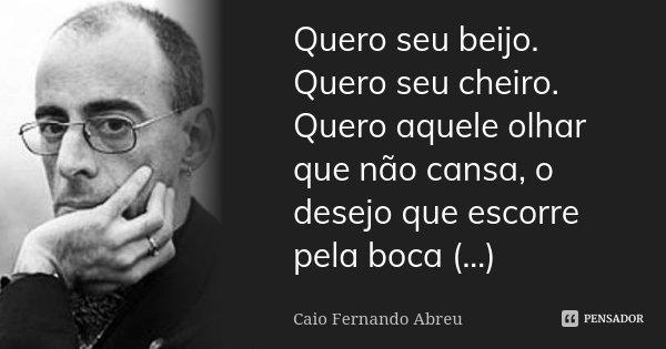 Quero seu beijo. Quero seu cheiro. Quero aquele olhar que não cansa, o desejo que escorre pela boca (...)... Frase de Caio Fernando Abreu.