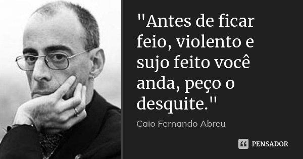 """""""Antes de ficar feio, violento e sujo feito você anda, peço o desquite.""""... Frase de Caio Fernando Abreu."""