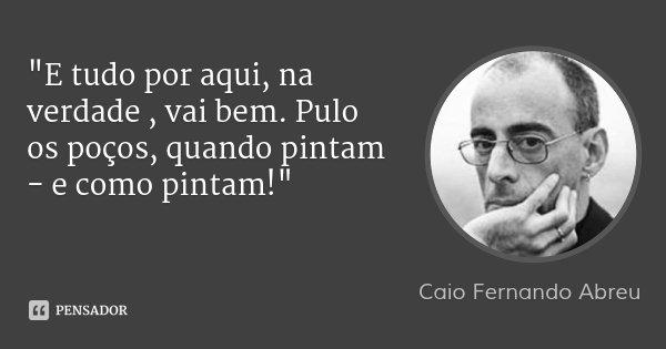 """""""E tudo por aqui, na verdade , vai bem. Pulo os poços, quando pintam - e como pintam!""""... Frase de Caio Fernando Abreu."""
