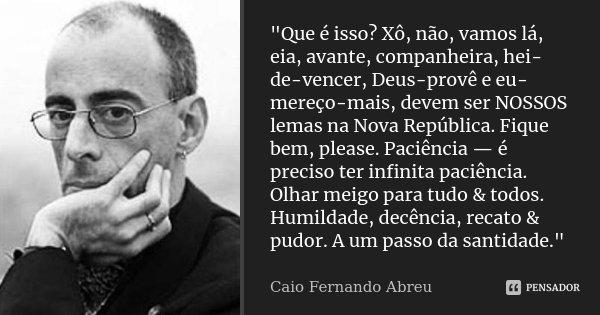 """""""Que é isso? Xô, não, vamos lá, eia, avante, companheira, hei-de-vencer, Deus-provê e eu-mereço-mais, devem ser NOSSOS lemas na Nova República. Fique bem, ... Frase de Caio Fernando Abreu."""
