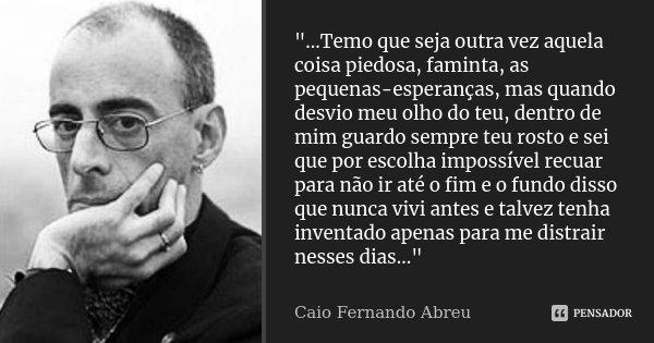 """""""...Temo que seja outra vez aquela coisa piedosa, faminta, as pequenas-esperanças, mas quando desvio meu olho do teu, dentro de mim guardo sempre teu rosto... Frase de Caio Fernando Abreu."""