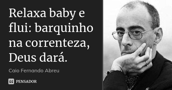 Relaxa baby e flui: barquinho na correnteza, Deus dará.... Frase de Caio Fernando Abreu.