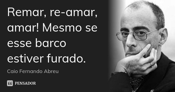 Remar, re-amar, amar! Mesmo se esse barco estiver furado.... Frase de Caio Fernando Abreu.
