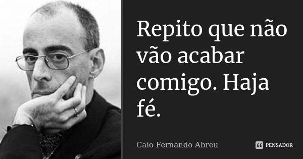 Repito que não vão acabar comigo. Haja fé.... Frase de Caio Fernando Abreu.