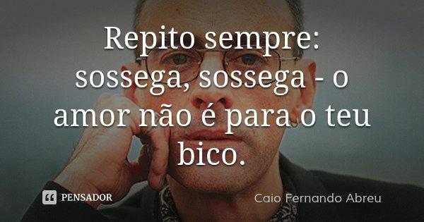 Repito sempre: sossega, sossega - o amor não é para o teu bico.... Frase de Caio Fernando Abreu.