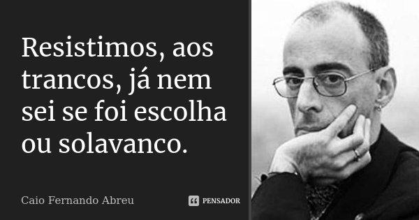Resistimos, aos trancos, já nem sei se foi escolha ou solavanco.... Frase de Caio Fernando Abreu.