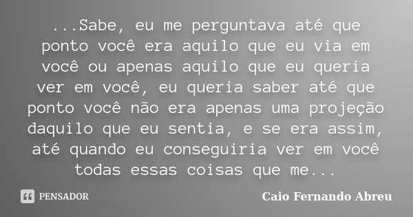 ...Sabe, eu me perguntava até que ponto você era aquilo que eu via em você ou apenas aquilo que eu queria ver em você, eu queria saber até que ponto você não er... Frase de Caio Fernando Abreu.