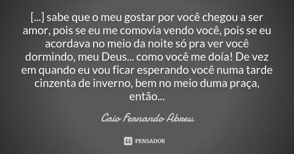 [...] sabe que o meu gostar por você chegou a ser amor, pois se eu me comovia vendo você, pois se eu acordava no meio da noite só pra ver você dormindo, meu Deu... Frase de Caio Fernando Abreu.