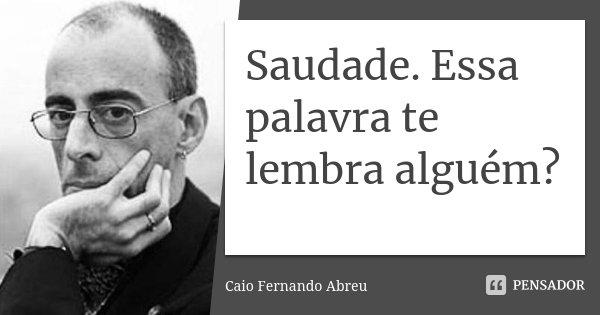 Saudade. Essa palavra te lembra alguém?... Frase de Caio Fernando Abreu.