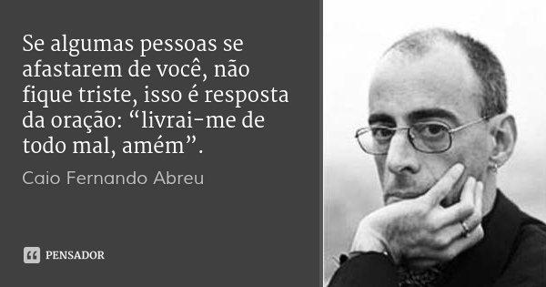 """Se algumas pessoas se afastarem de você, não fique triste, isso é resposta da oração: """"livrai-me de todo mal, amém"""".... Frase de Caio Fernando Abreu."""