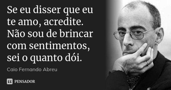 Se eu disser que eu te amo, acredite. Não sou de brincar com sentimentos, sei o quanto dói.... Frase de Caio Fernando Abreu.