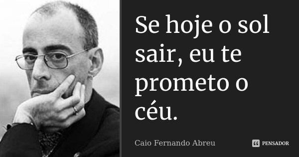 Se hoje o sol sair, eu te prometo o céu.... Frase de Caio Fernando Abreu.
