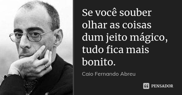Se você souber olhar as coisas dum jeito mágico, tudo fica mais bonito.... Frase de Caio Fernando Abreu.