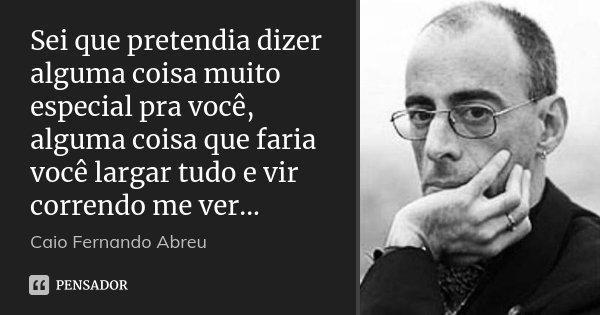 Sei que pretendia dizer alguma coisa muito especial pra você, alguma coisa que faria você largar tudo e vir correndo me ver...... Frase de Caio Fernando Abreu.