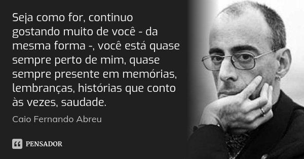 Seja como for, continuo gostando muito de você - da mesma forma -, você está quase sempre perto de mim, quase sempre presente em memórias, lembranças, histórias... Frase de Caio Fernando Abreu.