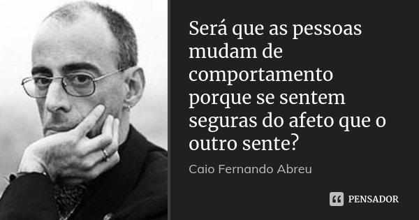 Será que as pessoas mudam de comportamento porque se sentem seguras do afeto que o outro sente?... Frase de Caio Fernando Abreu.