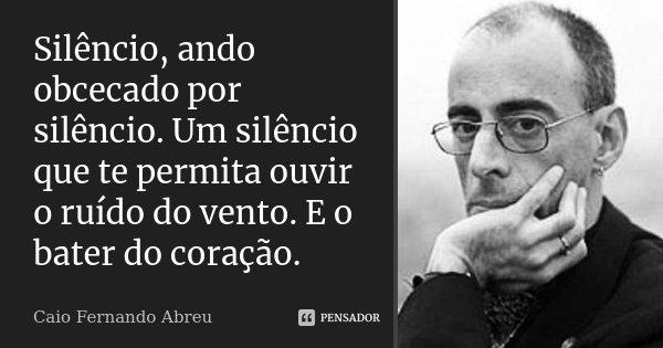 Silêncio, ando obcecado por silêncio. Um silêncio que te permita ouvir o ruído do vento. E o bater do coração.... Frase de Caio Fernando Abreu.