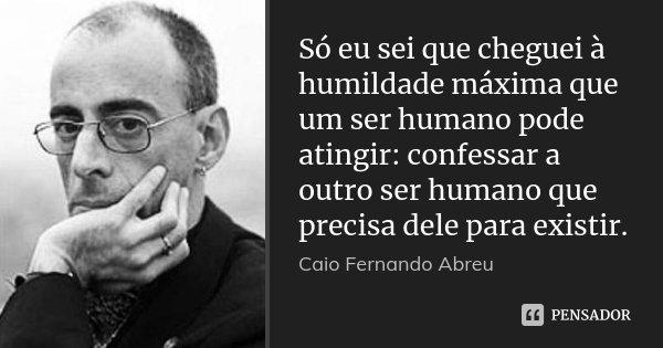 Só eu sei que cheguei à humildade máxima que um ser humano pode atingir: confessar a outro ser humano que precisa dele para existir.... Frase de Caio Fernando Abreu.