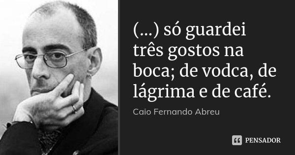 (...) só guardei três gostos na boca; de vodca, de lágrima e de café.... Frase de Caio Fernando Abreu.