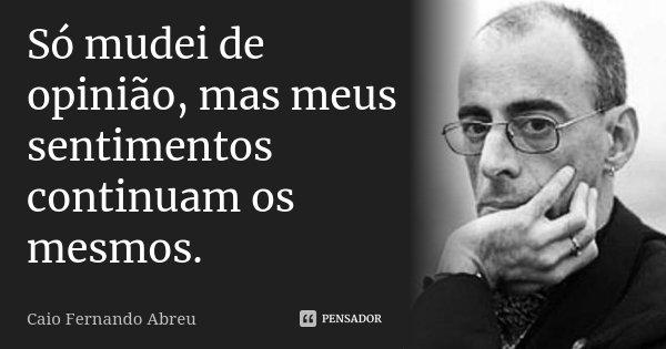 Só mudei de opinião, mas meus sentimentos continuam os mesmos.... Frase de Caio Fernando Abreu.