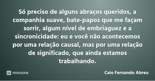 Só preciso de alguns abraços queridos, a companhia suave, bate-papos que me façam sorrir, algum nível de embriaguez e a sincronicidade: eu e você não acontecemo... Frase de Caio Fernando Abreu.
