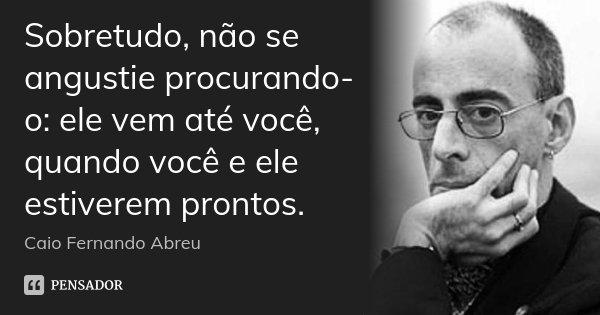 Sobretudo, não se angustie procurando-o: ele vem até você, quando você e ele estiverem prontos.... Frase de Caio Fernando Abreu.