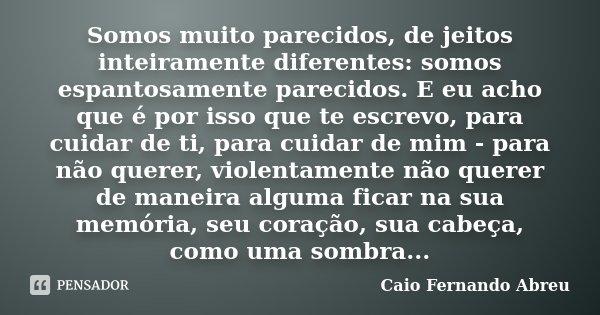 Somos muito parecidos, de jeitos inteiramente diferentes: somos espantosamente parecidos. E eu acho que é por isso que te escrevo, para cuidar de ti, para cuida... Frase de Caio Fernando Abreu.