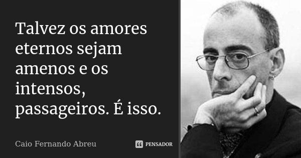 Talvez os amores eternos sejam amenos e os intensos, passageiros. É isso.... Frase de Caio Fernando Abreu.