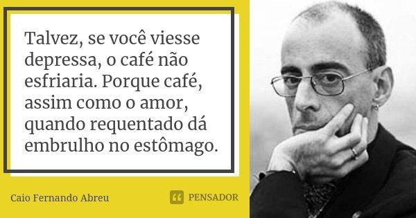 Talvez, se você viesse depressa, o café não esfriaria. Porque café, assim como o amor, quando requentado dá embrulho no estômago.... Frase de Caio Fernando Abreu.