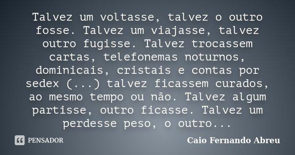 Talvez um voltasse, talvez o outro fosse. Talvez um viajasse, talvez outro fugisse. Talvez trocassem cartas, telefonemas noturnos, dominicais, cristais e contas... Frase de Caio Fernando Abreu.