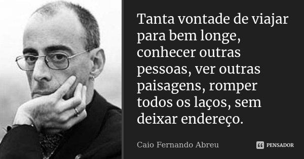Tanta vontade de viajar para bem longe, conhecer outras pessoas, ver outras paisagens, romper todos os laços, sem deixar endereço.... Frase de Caio Fernando Abreu.