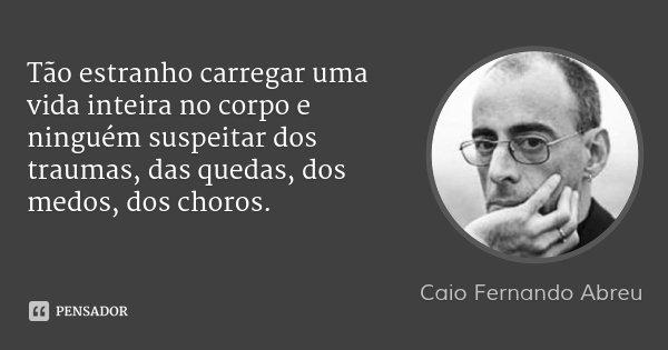 Tão estranho carregar uma vida inteira no corpo e ninguém suspeitar dos traumas, das quedas, dos medos, dos choros.... Frase de Caio Fernando Abreu.