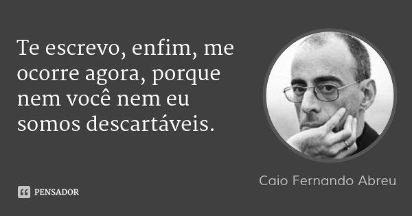 Te escrevo, enfim, me ocorre agora, porque nem você nem eu somos descartáveis.... Frase de Caio Fernando Abreu.