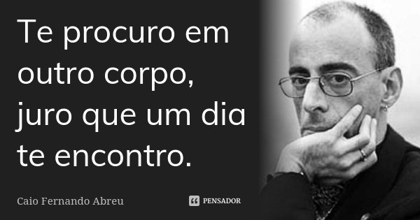 Te procuro em outro corpo, juro que um dia te encontro.... Frase de Caio Fernando Abreu.
