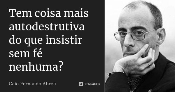 Tem coisa mais autodestrutiva do que insistir sem fé nenhuma?... Frase de Caio Fernando Abreu.