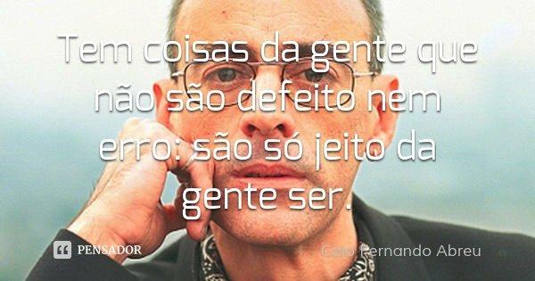 Tem coisas da gente que não são defeito nem erro: são só jeito da gente ser.... Frase de Caio Fernando Abreu.