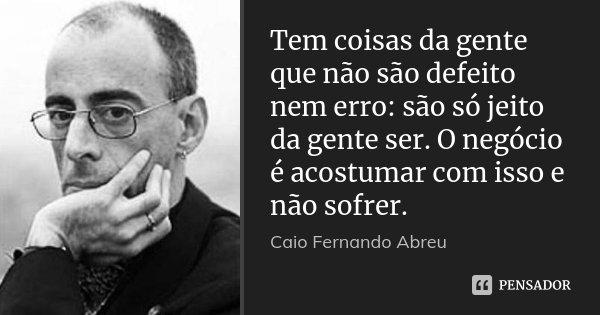 Tem coisas da gente que não são defeito nem erro: são só jeito da gente ser. O negócio é acostumar com isso e não sofrer.... Frase de Caio Fernando Abreu.