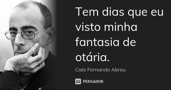 Tem dias que eu visto minha fantasia de otária.... Frase de Caio Fernando Abreu.