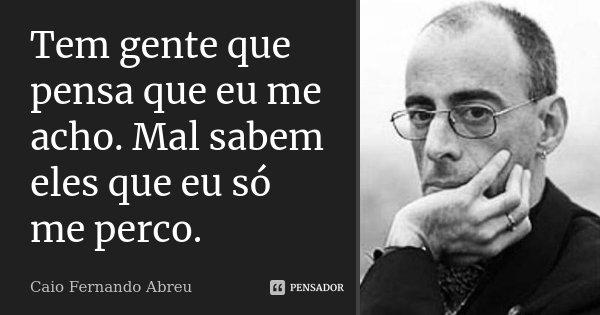 Tem gente que pensa que eu me acho. Mal sabem eles que eu só me perco.... Frase de Caio Fernando Abreu.