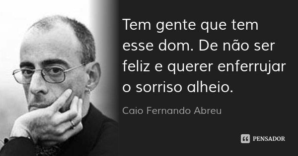 Tem gente que tem esse dom. De não ser feliz e querer enferrujar o sorriso alheio.... Frase de Caio Fernando Abreu.