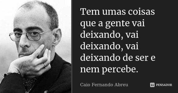 Tem umas coisas que a gente vai deixando, vai deixando, vai deixando de ser e nem percebe.... Frase de Caio Fernando Abreu.