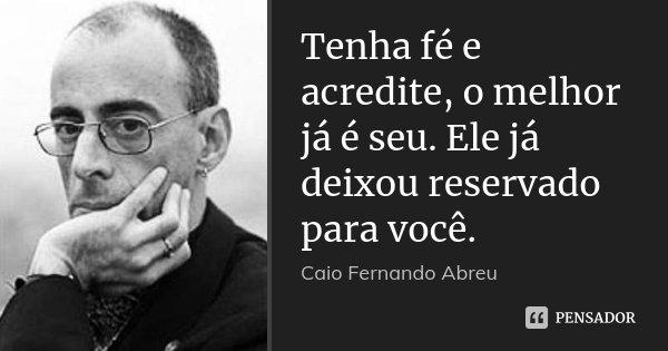 Tenha fé e acredite, o melhor já é seu. Ele já deixou reservado para você.... Frase de Caio Fernando Abreu.